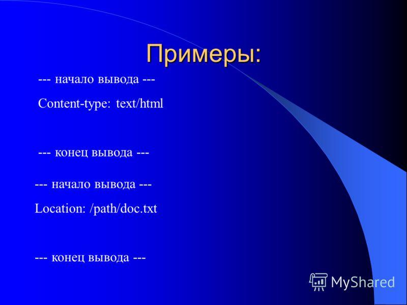 Примеры: --- начало вывода --- Content-type: text/html --- конец вывода --- --- начало вывода --- Location: /path/doc.txt --- конец вывода ---
