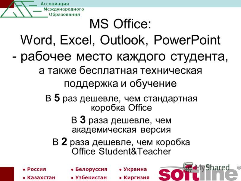 Россия Белоруссия Украина Казахстан Узбекистан Киргизия Ассоциация Международного Образования MS Office: Word, Excel, Outlook, PowerPoint - рабочее место каждого студента, а также бесплатная техническая поддержка и обучение В 5 раз дешевле, чем станд