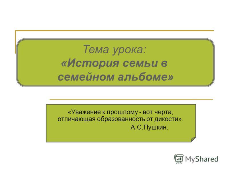 Тема урока: «История семьи в семейном альбоме» «Уважение к прошлому - вот черта, отличающая образованность от дикости». А.С.Пушкин.