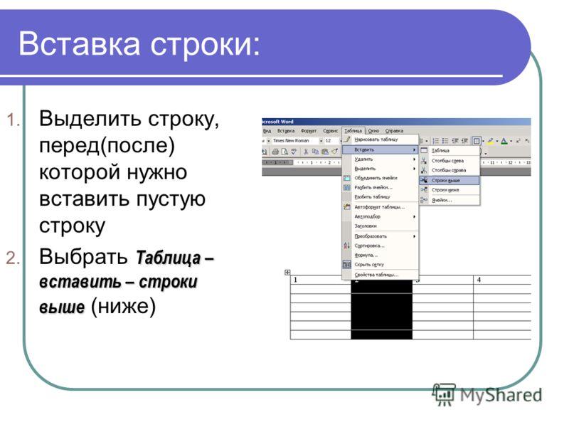 Вставка строки: 1. Выделить строку, перед(после) которой нужно вставить пустую строку Таблица – вставить – строки выше 2. Выбрать Таблица – вставить – строки выше (ниже)