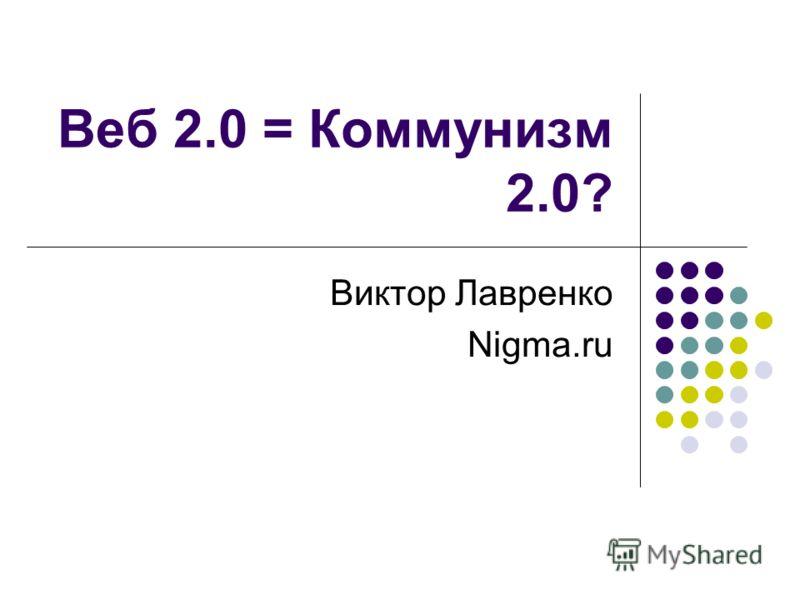 Веб 2.0 = Коммунизм 2.0? Виктор Лавренко Nigma.ru