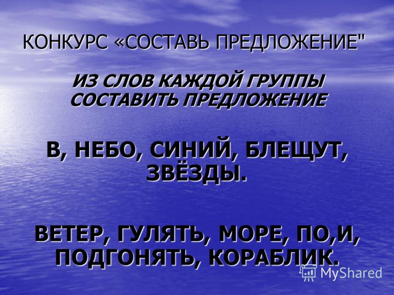КОНКУРС «СОСТАВЬ ПРЕДЛОЖЕНИЕ ИЗ СЛОВ КАЖДОЙ ГРУППЫ СОСТАВИТЬ ПРЕДЛОЖЕНИЕ В, НЕБО, СИНИЙ, БЛЕЩУТ, ЗВЁЗДЫ. ВЕТЕР, ГУЛЯТЬ, МОРЕ, ПО,И, ПОДГОНЯТЬ, КОРАБЛИК.