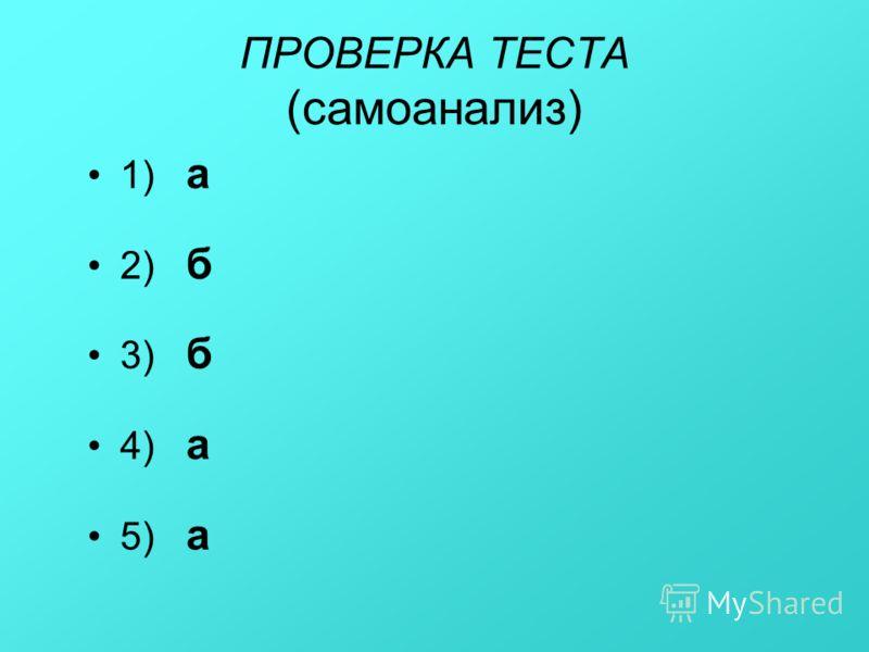 ПРОВЕРКА ТЕСТА (самоанализ) 1) а 2) б 3) б 4) а 5) а
