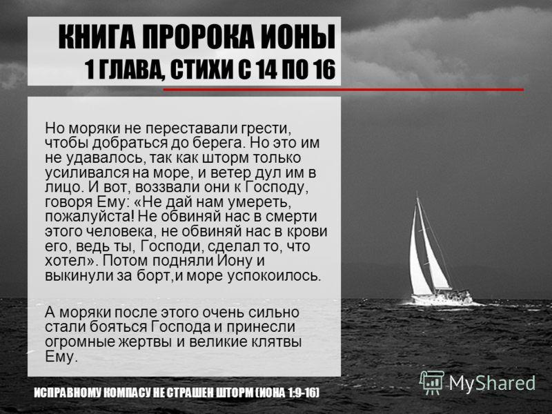 КНИГА ПРОРОКА ИОНЫ 1 ГЛАВА, СТИХИ С 14 ПО 16 Но моряки не переставали грести, чтобы добраться до берега. Но это им не удавалось, так как шторм только усиливался на море, и ветер дул им в лицо. И вот, воззвали они к Господу, говоря Ему: «Не дай нам ум