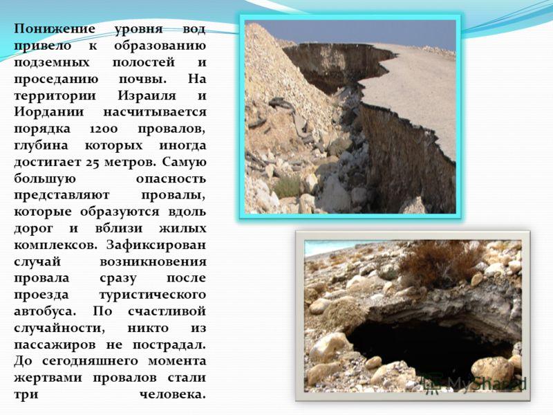 Понижение уровня вод привело к образованию подземных полостей и проседанию почвы. На территории Израиля и Иордании насчитывается порядка 1200 провалов, глубина которых иногда достигает 25 метров. Самую большую опасность представляют провалы, которые