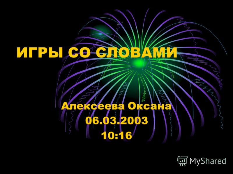 ИГРЫ СО СЛОВАМИ Алексеева Оксана 06.03.2003 10:16