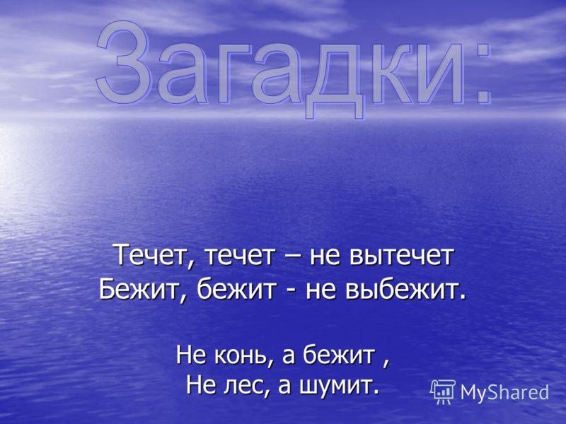 Течет, течет – не вытечет Бежит, бежит - не выбежит. Не конь, а бежит, Не лес, а шумит.