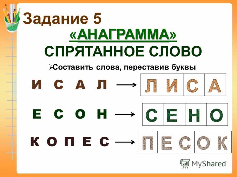 Задание 5 АНАГРАММА «АНАГРАММА» (СПРЯТАННОЕ СЛОВО) Составить слова, переставив буквы ИСАЛ ЕСОН КОПЕС