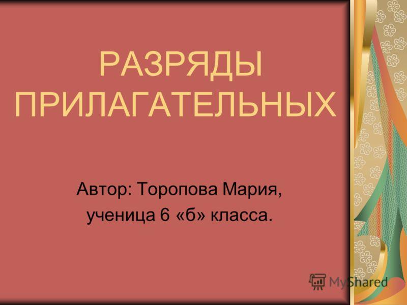 РАЗРЯДЫ ПРИЛАГАТЕЛЬНЫХ Автор: Торопова Мария, ученица 6 «б» класса.