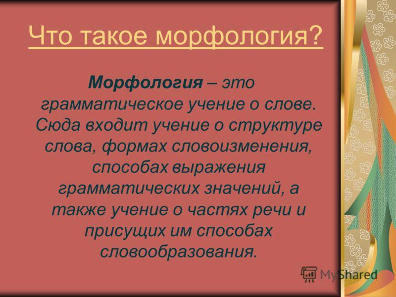 Что такое морфология? Морфология – это грамматическое учение о слове. Сюда входит учение о структуре слова, формах словоизменения, способах выражения грамматических значений, а также учение о частях речи и присущих им способах словообразования.