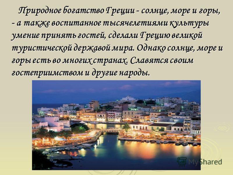 Природное богатство Греции - солнце, море и горы, - а также воспитанное тысячелетиями культуры умение принять гостей, сделали Грецию великой туристической державой мира. Однако солнце, море и горы есть во многих странах. Славятся своим гостеприимство