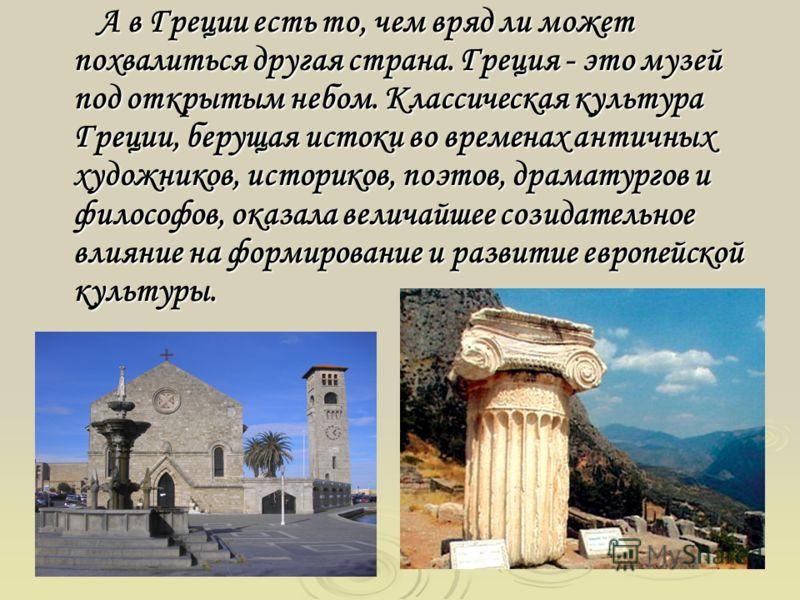 А в Греции есть то, чем вряд ли может похвалиться другая страна. Греция - это музей под открытым небом. Классическая культура Греции, берущая истоки во временах античных художников, историков, поэтов, драматургов и философов, оказала величайшее созид