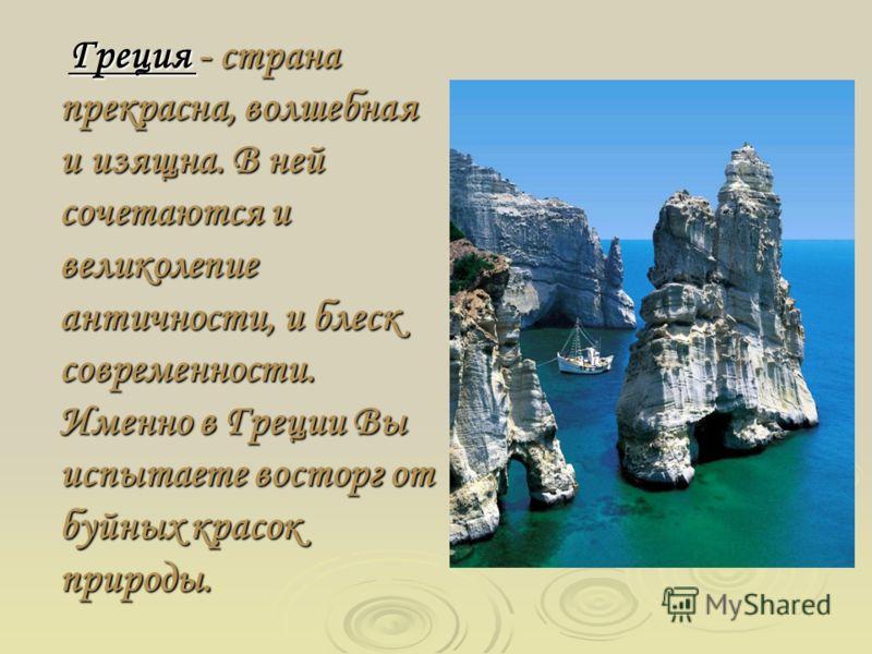 Греция - страна прекрасна, волшебная и изящна. В ней сочетаются и великолепие античности, и блеск современности. Именно в Греции Вы испытаете восторг от буйных красок природы. Греция - страна прекрасна, волшебная и изящна. В ней сочетаются и великоле