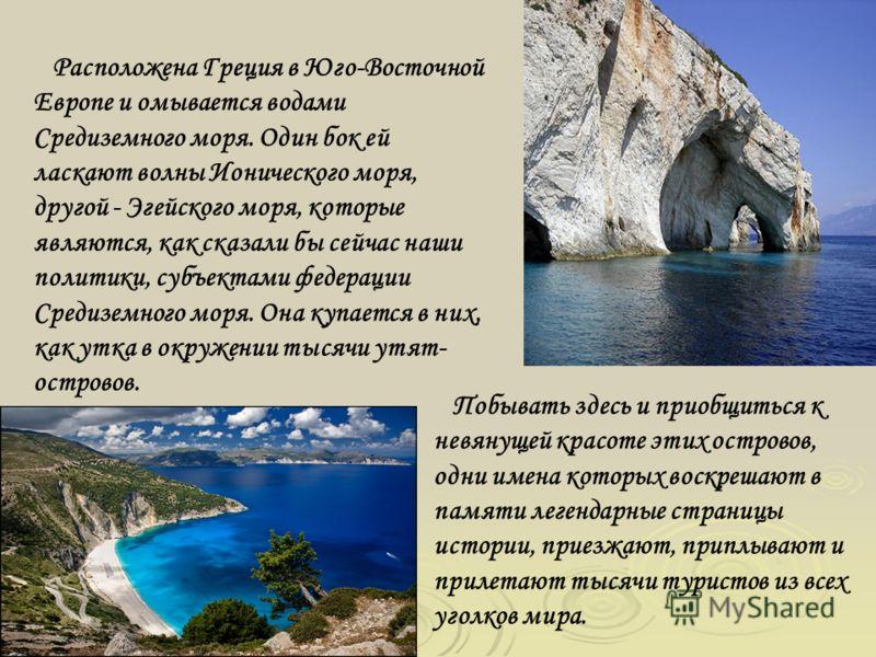 Расположена Греция в Юго-Восточной Европе и омывается водами Средиземного моря. Один бок ей ласкают волны Ионического моря, другой - Эгейского моря, которые являются, как сказали бы сейчас наши политики, субъектами федерации Средиземного моря. Она ку