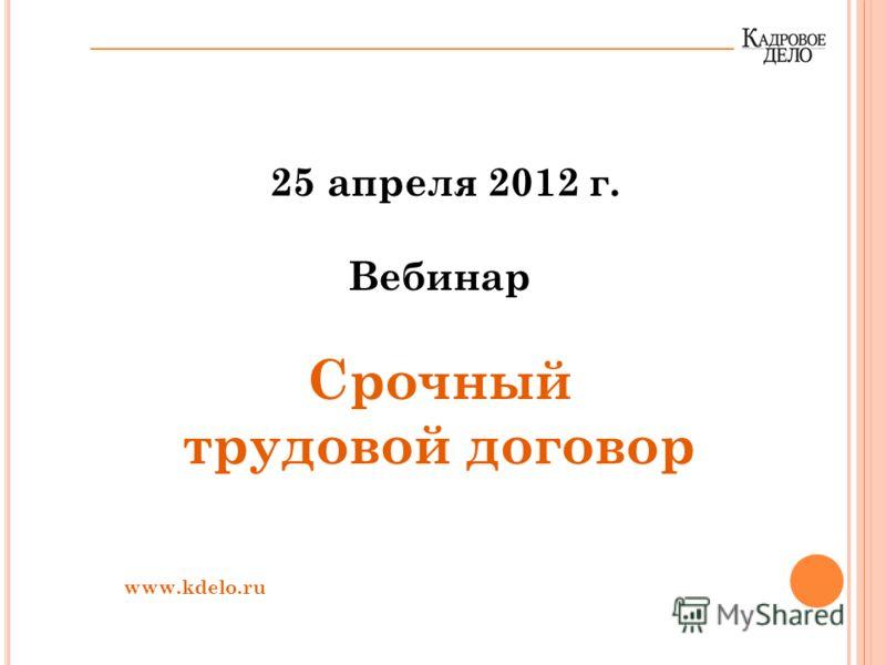 25 апреля 2012 г. Вебинар Срочный трудовой договор www.kdelo.ru