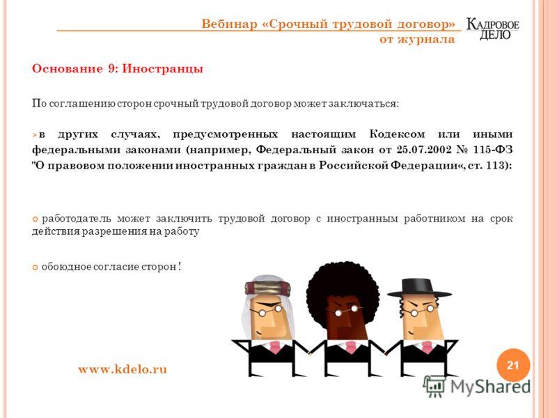 Основание 9: Иностранцы По соглашению сторон срочный трудовой договор может заключаться: в других случаях, предусмотренных настоящим Кодексом или иными федеральными законами (например, Федеральный закон от 25.07.2002 115-ФЗ