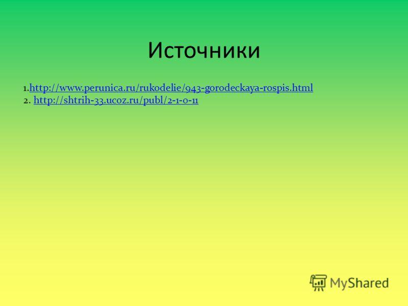 Источники 1.http://www.perunica.ru/rukodelie/943-gorodeckaya-rospis.htmlhttp://www.perunica.ru/rukodelie/943-gorodeckaya-rospis.html 2. http://shtrih-33.ucoz.ru/publ/2-1-0-11http://shtrih-33.ucoz.ru/publ/2-1-0-11