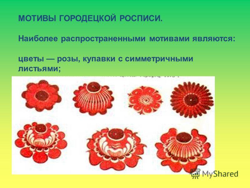МОТИВЫ ГОРОДЕЦКОЙ РОСПИСИ. Наиболее распространенными мотивами являются: цветы розы, купавки с симметричными листьями;