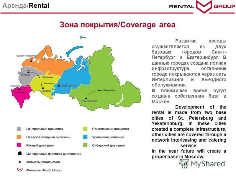 Парк техники Аренда/Rental Зона покрытия/Coverage area Развитие аренды осуществляется из двух базовых городов Санкт- Петербург и Екатеринбург. В данных городах создана полная инфраструктура, остальные города покрываются через сеть Интерлизинга и выез