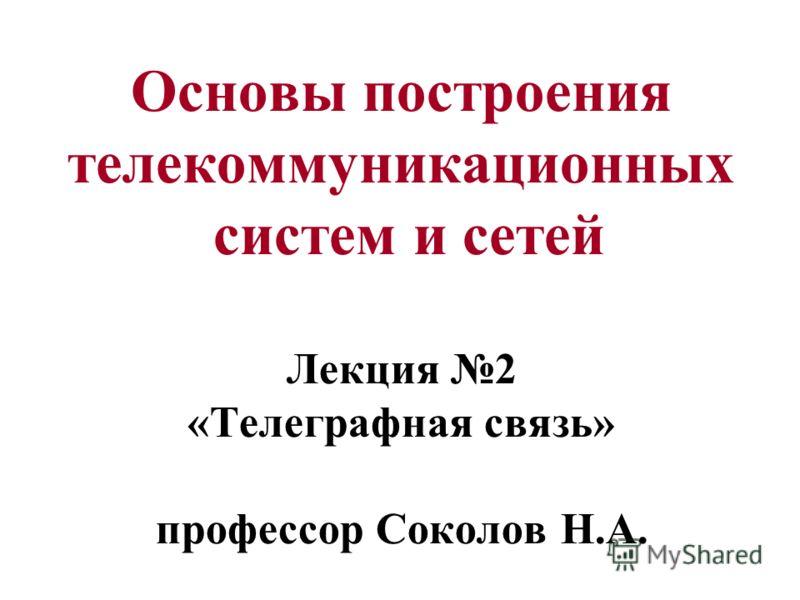 Основы построения телекоммуникационных систем и сетей Лекция 2 «Телеграфная связь» профессор Соколов Н.А.