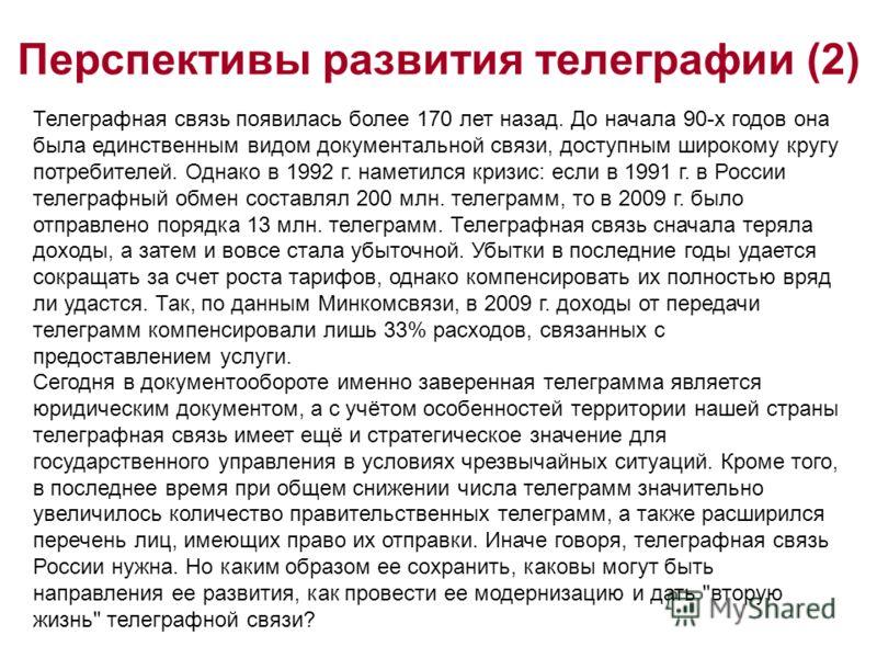 Перспективы развития телеграфии (2) Телеграфная связь появилась более 170 лет назад. До начала 90-х годов она была единственным видом документальной связи, доступным широкому кругу потребителей. Однако в 1992 г. наметился кризис: если в 1991 г. в Рос