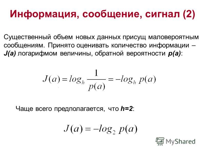 Информация, сообщение, сигнал (2). Существенный объем новых данных присущ маловероятным сообщениям. Принято оценивать количество информации – J(a) логарифмом величины, обратной вероятности p(a): Чаще всего предполагается, что h=2: