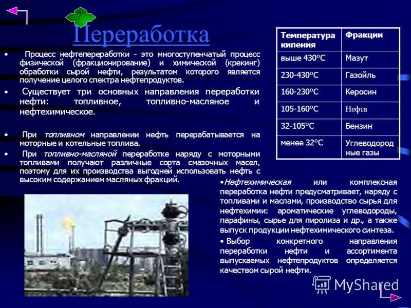 Переработка Процесс нефтепереработки - это многоступенчатый процесс физической (фракционирование) и химической (крекинг) обработки сырой нефти, результатом которого является получение целого спектра нефтепродуктов. Существует три основных направления