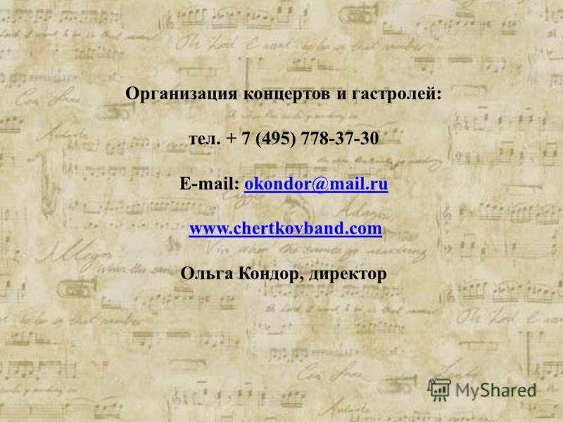 Организация концертов и гастролей: тел. + 7 (495) 778-37-30 E-mail: okondor@mail.ruokondor@mail.ru www.chertkovband.com Ольга Кондор, директор