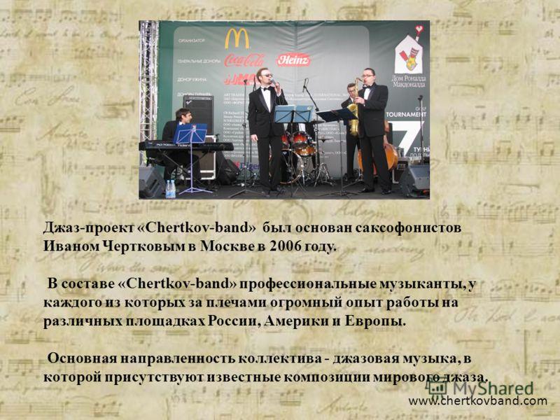 Джаз-проект «Chertkov-band» был основан саксофонистов Иваном Чертковым в Москве в 2006 году. В составе «Chertkov-band» профессиональные музыканты, у каждого из которых за плечами огромный опыт работы на различных площадках России, Америки и Европы. О
