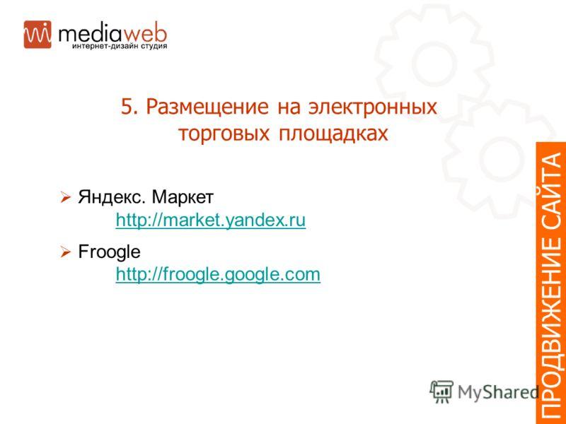 5. Размещение на электронных торговых площадках ПРОДВИЖЕНИЕ САЙТА Яндекс. Маркет http://market.yandex.ru Froogle http://froogle.google.com