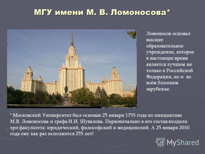 МГУ имени М. В. Ломоносова* Ломоносов основал высшее образовательное учреждение, которое в настоящее время является лучшим не только в Российской Федерации, но и во всём ближнем зарубежье. * Московский Университет был основан 25 января 1755 года по и