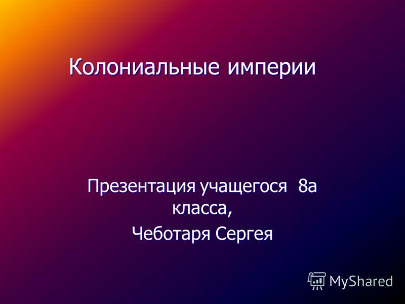 Колониальные империи Презентация учащегося 8а класса, Чеботаря Сергея