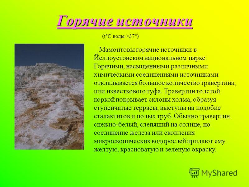 Горячие источники (t°C воды >37°) Мамонтовы горячие источники в Йеллоустонском национальном парке. Горячими, насыщенными различными химическими соединениями источниками откладывается большое количество травертина, или известкового туфа. Травертин тол