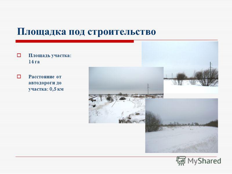 Площадка под строительство Площадь участка : 14 га Расстояние от автодороги до участка : 0,5 км