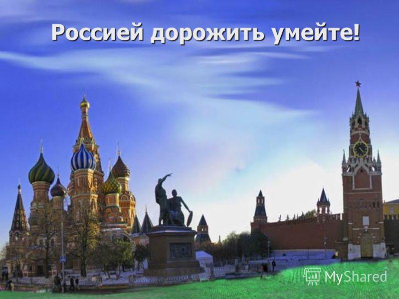 Россией дорожить умейте!