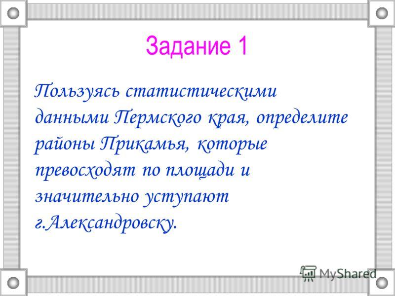 Задание 1 Пользуясь статистическими данными Пермского края, определите районы Прикамья, которые превосходят по площади и значительно уступают г.Александровску.