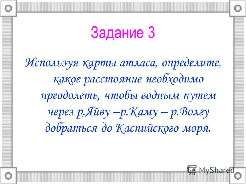 Задание 3 Используя карты атласа, определите, какое расстояние необходимо преодолеть, чтобы водным путем через р.Яйву –р.Каму – р.Волгу добраться до Каспийского моря.