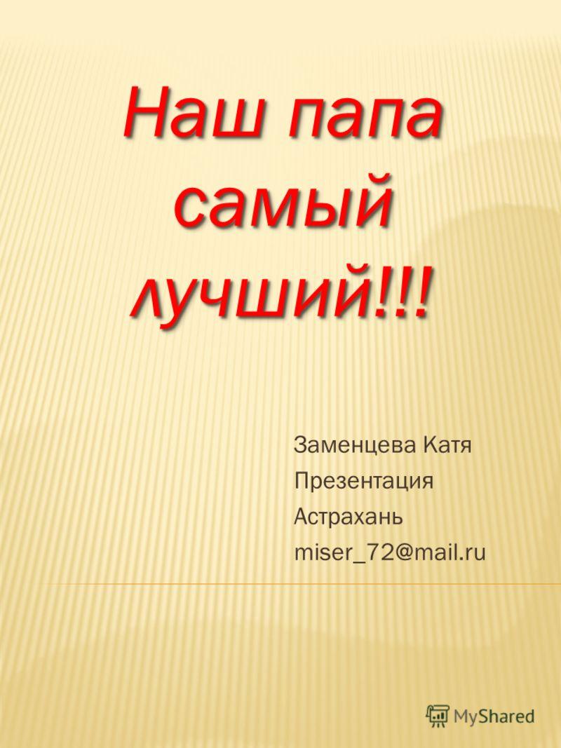 Наш папа самый лучший!!! Заменцева Катя Презентация Астрахань miser_72@mail.ru