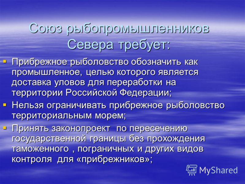 Союз рыбопромышленников Севера требует: Прибрежное рыболовство обозначить как промышленное, целью которого является доставка уловов для переработки на территории Российской Федерации; Прибрежное рыболовство обозначить как промышленное, целью которого