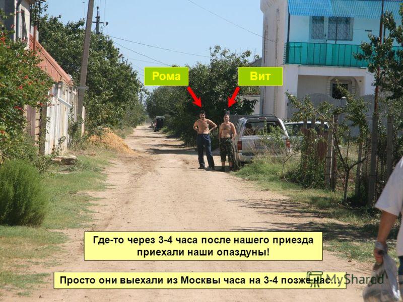 Где-то через 3-4 часа после нашего приезда приехали наши опаздуны! Просто они выехали из Москвы часа на 3-4 позже нас… РомаВит