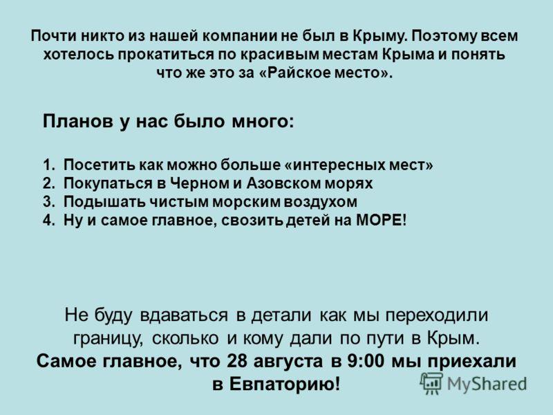 Планов у нас было много: Почти никто из нашей компании не был в Крыму. Поэтому всем хотелось прокатиться по красивым местам Крыма и понять что же это за «Райское место». 1.Посетить как можно больше «интересных мест» 2.Покупаться в Черном и Азовском м