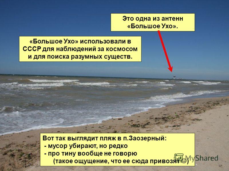 Вот так выглядит пляж в п.Заозерный: - мусор убирают, но редко - про тину вообще не говорю (такое ощущение, что ее сюда привозят ) Это одна из антенн «Большое Ухо». «Большое Ухо» использовали в СССР для наблюдений за космосом и для поиска разумных су