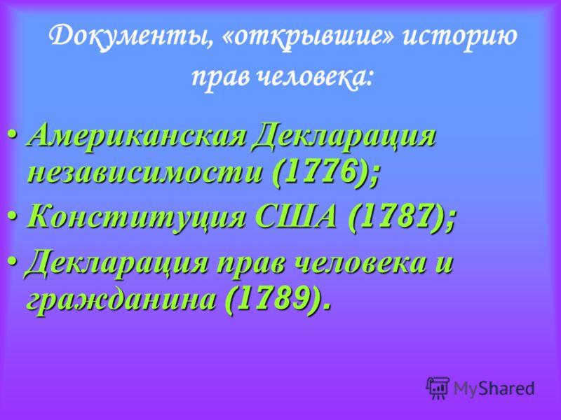 Документы, «открывшие» историю прав человека: Американская Декларация независимости (1776); Американская Декларация независимости (1776); Конституция США (1787); Конституция США (1787); Декларация прав человека и гражданина (1789). Декларация прав че