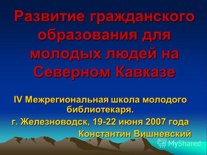 Развитие гражданского образования для молодых людей на Северном Кавказе IV Межрегиональная школа молодого библиотекаря. г. Железноводск, 19-22 июня 2007 года Константин Вишневский