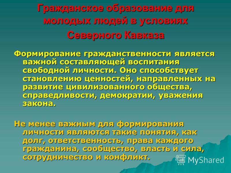 Гражданское образование для молодых людей в условиях Северного Кавказа Формирование гражданственности является важной составляющей воспитания свободной личности. Оно способствует становлению ценностей, направленных на развитие цивилизованного обществ