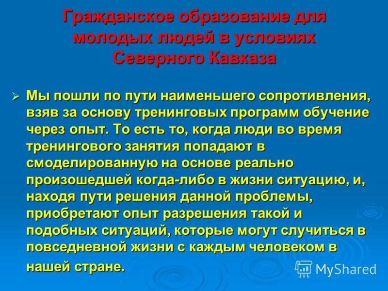 Гражданское образование для молодых людей в условиях Северного Кавказа Мы пошли по пути наименьшего сопротивления, взяв за основу тренинговых программ обучение через опыт. То есть то, когда люди во время тренингового занятия попадают в смоделированну