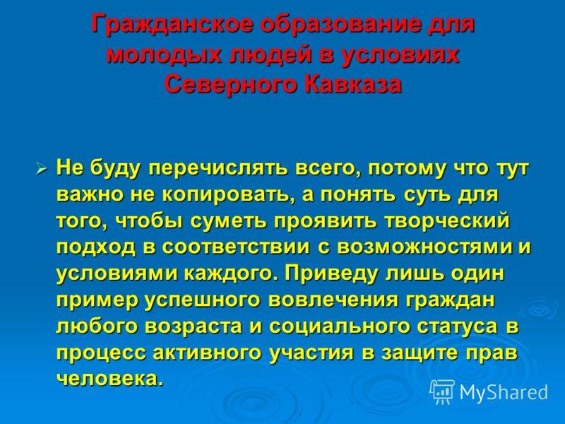 Гражданское образование для молодых людей в условиях Северного Кавказа Не буду перечислять всего, потому что тут важно не копировать, а понять суть для того, чтобы суметь проявить творческий подход в соответствии с возможностями и условиями каждого.