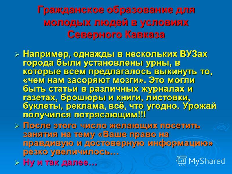 Гражданское образование для молодых людей в условиях Северного Кавказа Например, однажды в нескольких ВУЗах города были установлены урны, в которые всем предлагалось выкинуть то, «чем нам засоряют мозги». Это могли быть статьи в различных журналах и