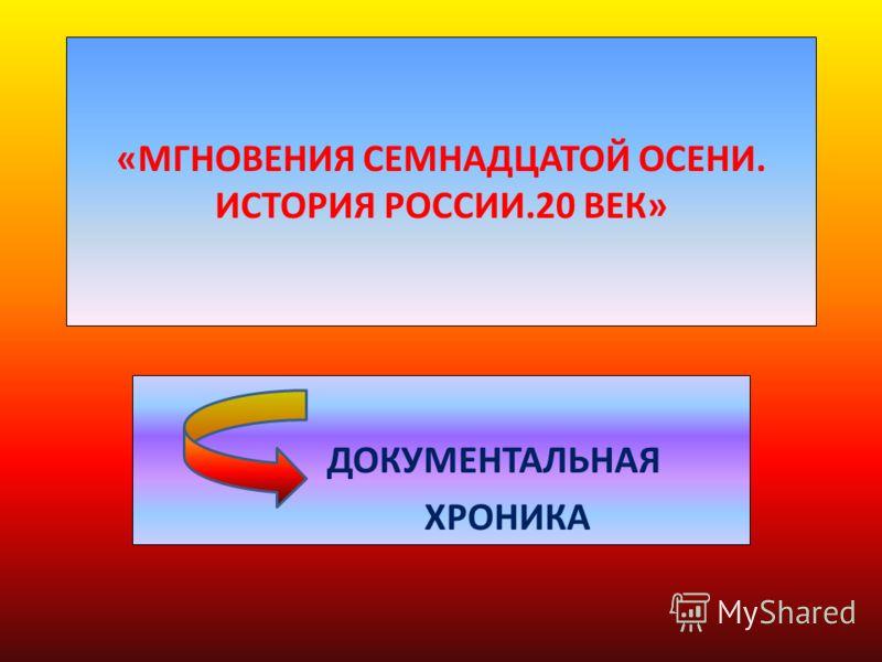«МГНОВЕНИЯ СЕМНАДЦАТОЙ ОСЕНИ. ИСТОРИЯ РОССИИ.20 ВЕК» ДОКУМЕНТАЛЬНАЯ ХРОНИКА