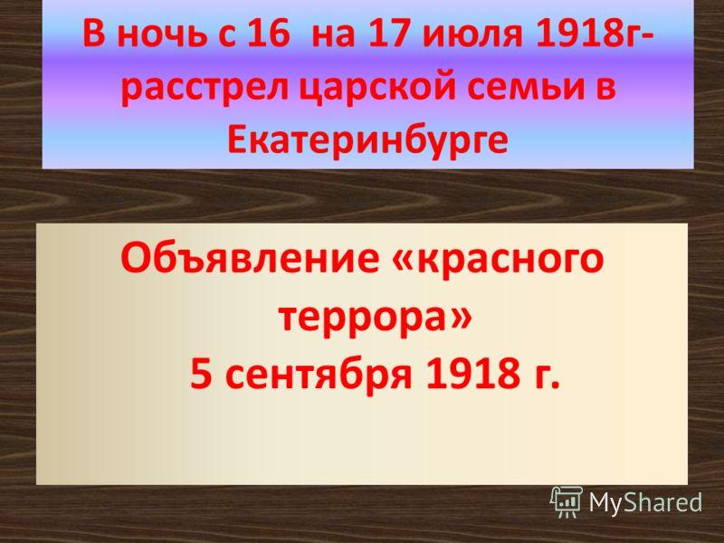 В ночь с 16 на 17 июля 1918г- расстрел царской семьи в Екатеринбурге Объявление «красного террора» 5 сентября 1918 г.